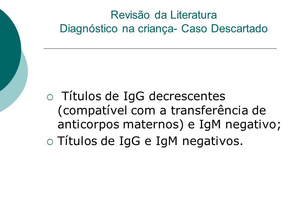 Revisão da Literatura Diagnóstico na criança- Caso Descartado Títulos de IgG decrescentes (compatível com a transferência de anticorpos maternos) e IgM negativo; Títulos de IgG e IgM negativos.