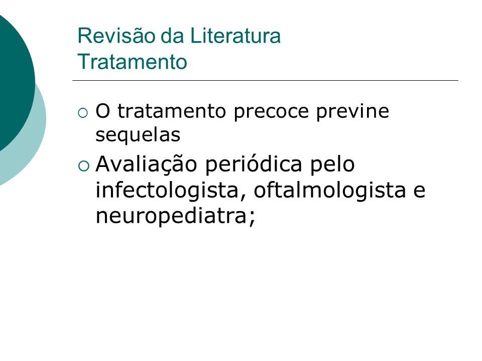 O tratamento precoce previne sequelas Avaliação periódica pelo infectologista, oftalmologista e neuropediatra; Revisão da Literatura Tratamento