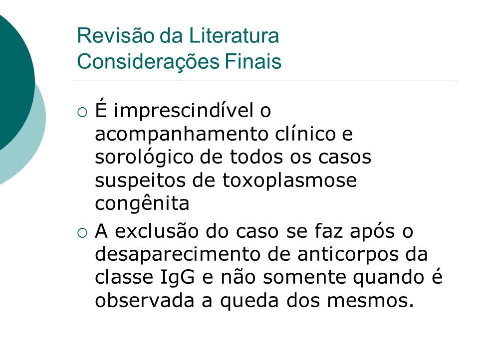 Revisão da Literatura Considerações Finais É imprescindível o acompanhamento clínico e sorológico de todos os casos suspeitos de toxoplasmose congênit