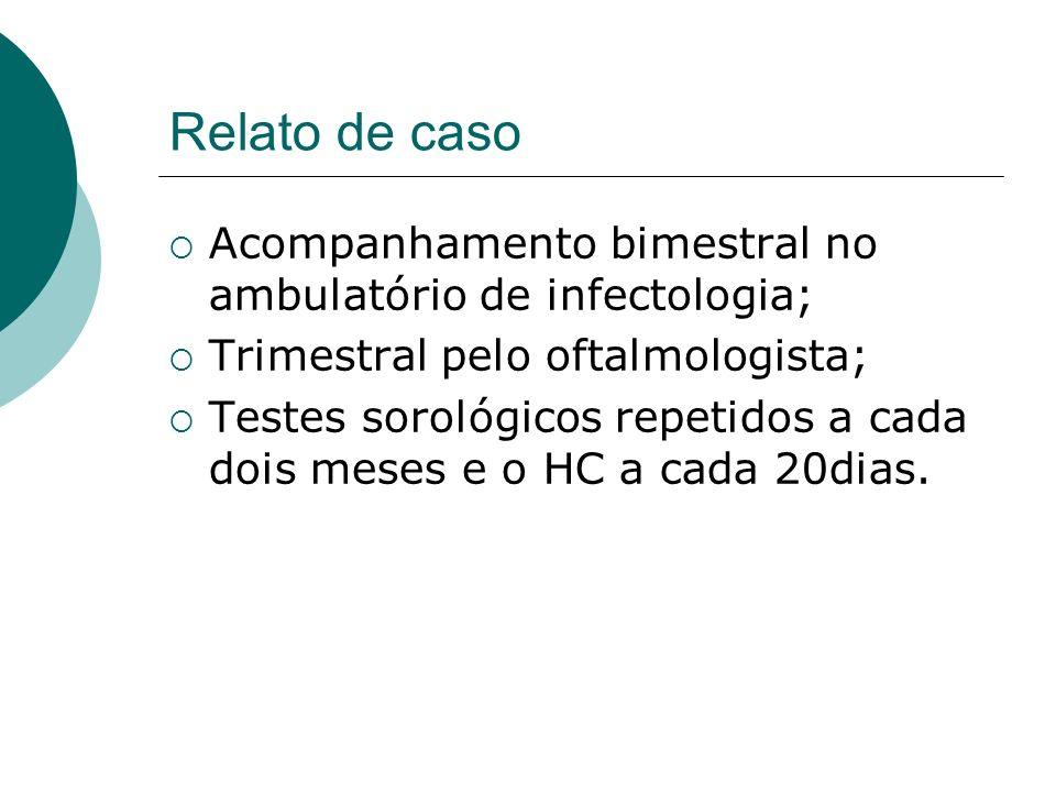 Relato de caso Acompanhamento bimestral no ambulatório de infectologia; Trimestral pelo oftalmologista; Testes sorológicos repetidos a cada dois meses e o HC a cada 20dias.