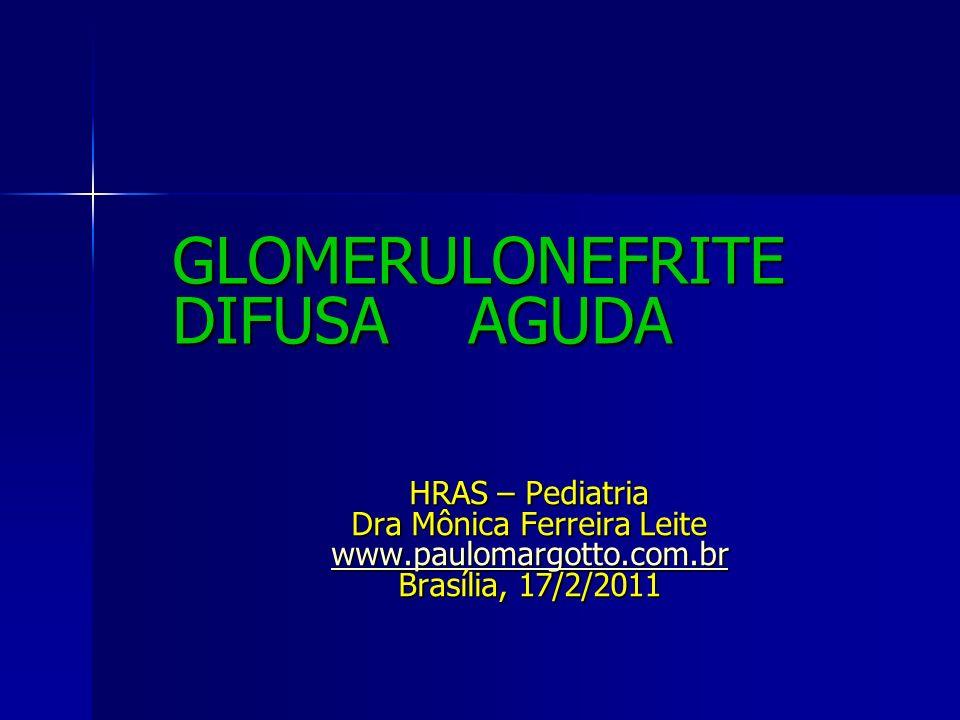 GLOMERULONEFRITE DIFUSA AGUDA HRAS – Pediatria Dra Mônica Ferreira Leite www.paulomargotto.com.br Brasília, 17/2/2011