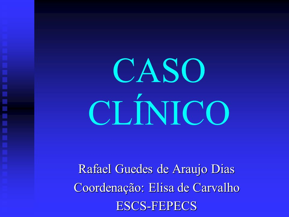 CASO CLÍNICO Rafael Guedes de Araujo Dias Coordenação: Elisa de Carvalho ESCS-FEPECS