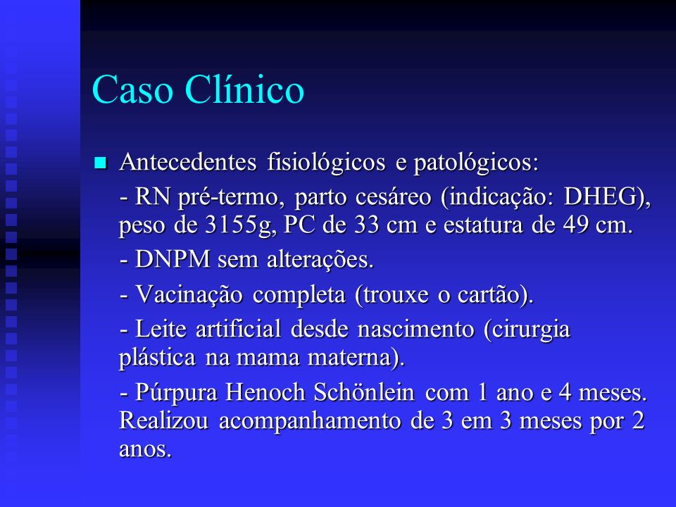 Caso Clínico Antecedentes fisiológicos e patológicos: Antecedentes fisiológicos e patológicos: - RN pré-termo, parto cesáreo (indicação: DHEG), peso de 3155g, PC de 33 cm e estatura de 49 cm.