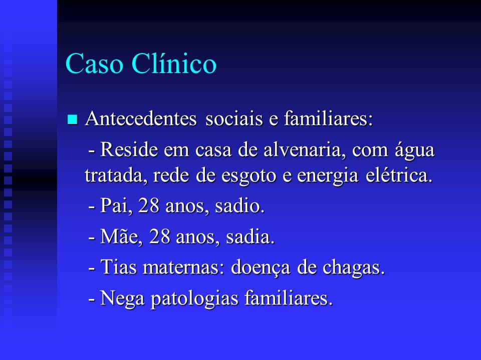 Caso Clínico Revisão de sistemas: Revisão de sistemas: - Nega diarréia, vômitos, tosse, dispnéia, dor torácica e fadiga.
