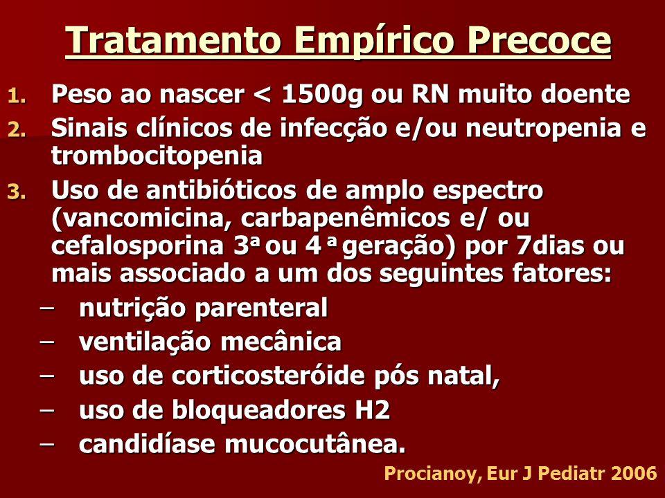 Tratamento Empírico Precoce 1. Peso ao nascer < 1500g ou RN muito doente 2. Sinais clínicos de infecção e/ou neutropenia e trombocitopenia 3. Uso de a
