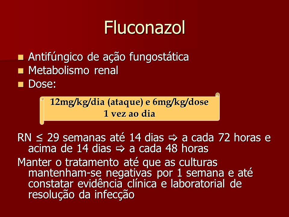 Fluconazol Antifúngico de ação fungostática Antifúngico de ação fungostática Metabolismo renal Metabolismo renal Dose: Dose: RN 29 semanas até 14 dias