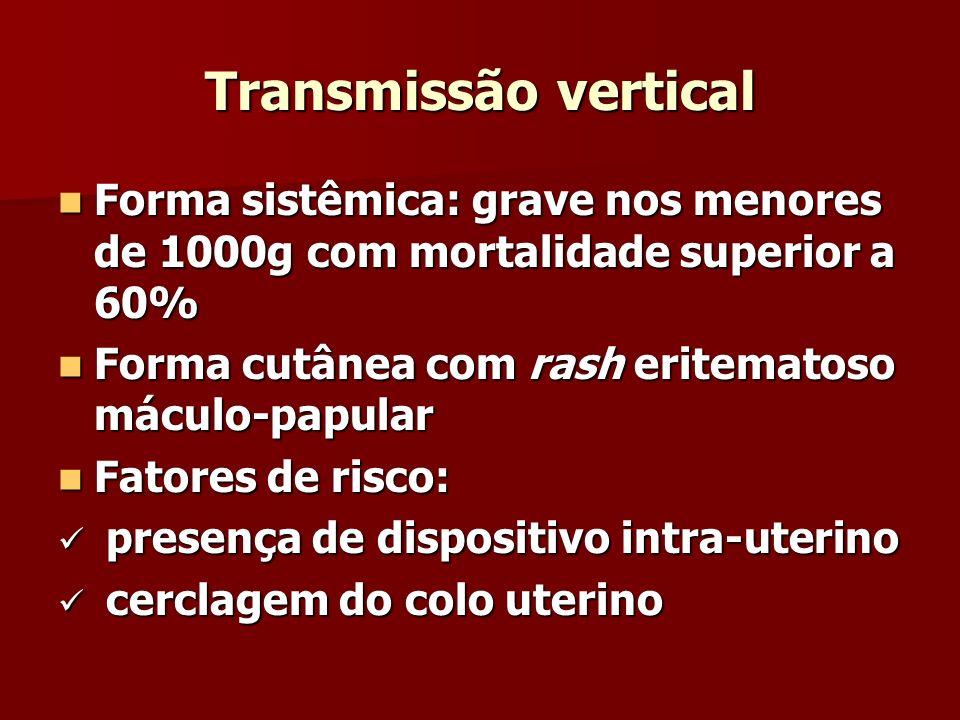 Transmissão vertical Forma sistêmica: grave nos menores de 1000g com mortalidade superior a 60% Forma sistêmica: grave nos menores de 1000g com mortal