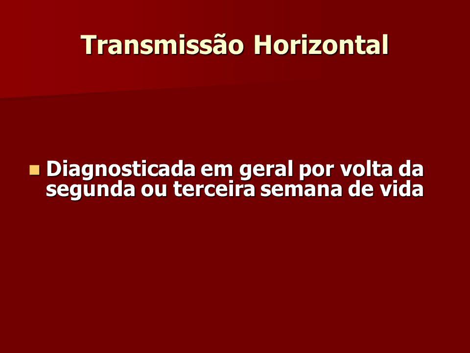 Transmissão Horizontal Diagnosticada em geral por volta da segunda ou terceira semana de vida Diagnosticada em geral por volta da segunda ou terceira