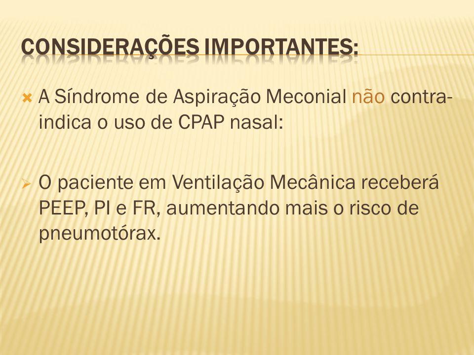 A Síndrome de Aspiração Meconial não contra- indica o uso de CPAP nasal: O paciente em Ventilação Mecânica receberá PEEP, PI e FR, aumentando mais o r