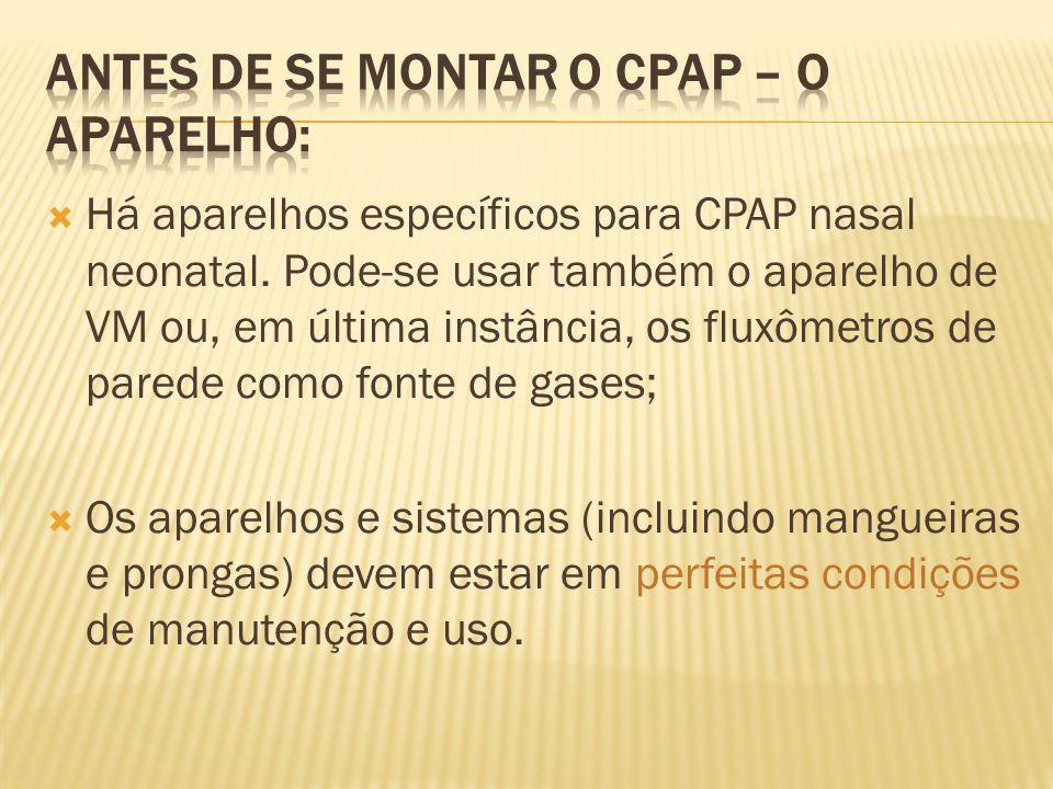 Há aparelhos específicos para CPAP nasal neonatal. Pode-se usar também o aparelho de VM ou, em última instância, os fluxômetros de parede como fonte d