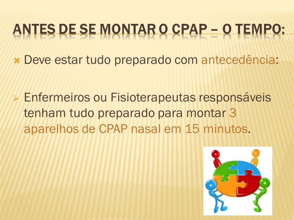 Deve estar tudo preparado com antecedência: Enfermeiros ou Fisioterapeutas responsáveis tenham tudo preparado para montar 3 aparelhos de CPAP nasal em