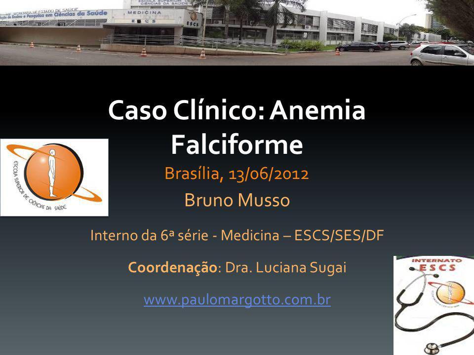 Caso Clínico: Anemia Falciforme Brasília, 13/06/2012 Bruno Musso Interno da 6ª série - Medicina – ESCS/SES/DF Coordenação: Dra. Luciana Sugai www.paul