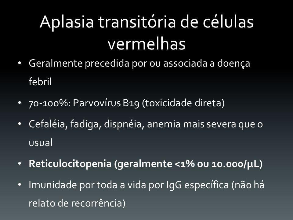 Aplasia transitória de células vermelhas Geralmente precedida por ou associada a doença febril 70-100%: Parvovírus B19 (toxicidade direta) Cefaléia, f
