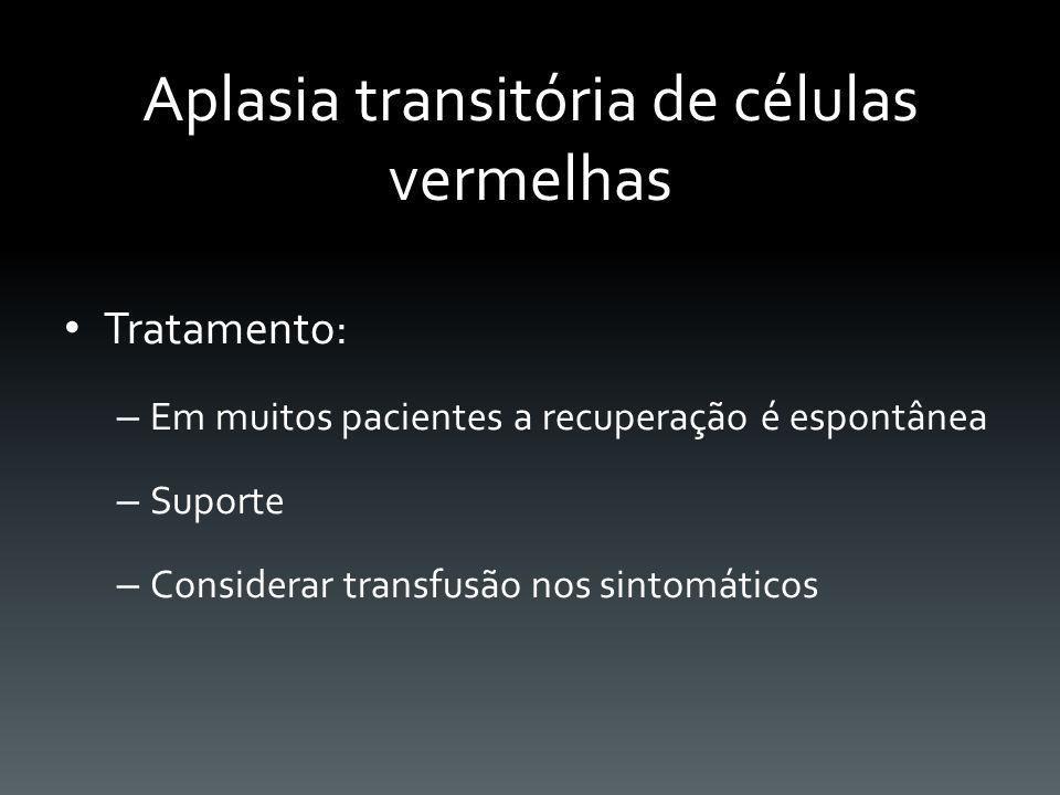 Aplasia transitória de células vermelhas Tratamento: – Em muitos pacientes a recuperação é espontânea – Suporte – Considerar transfusão nos sintomátic