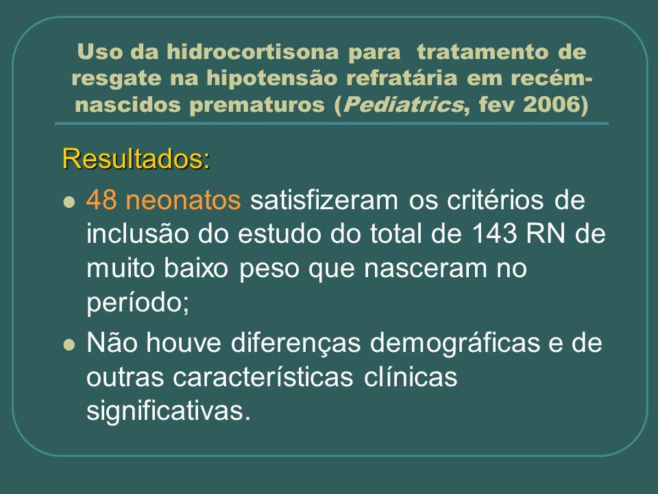Uso da hidrocortisona para tratamento de resgate na hipotensão refratária em recém- nascidos prematuros (Pediatrics, fev 2006) Resultados: 48 neonatos