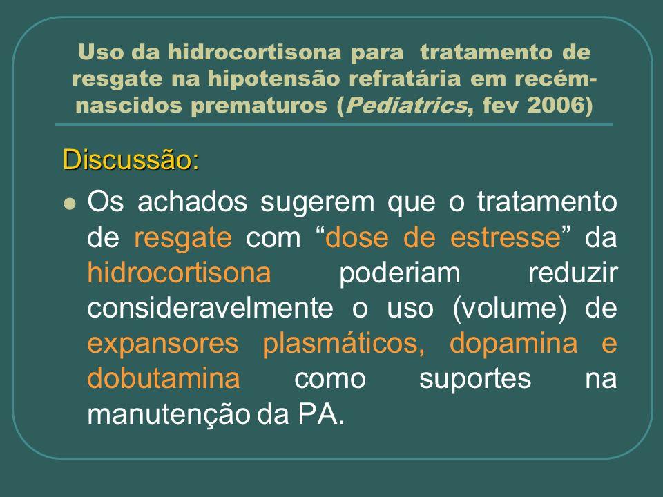 Uso da hidrocortisona para tratamento de resgate na hipotensão refratária em recém- nascidos prematuros (Pediatrics, fev 2006) Discussão: Os achados s