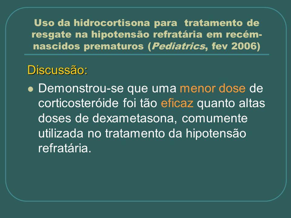 Uso da hidrocortisona para tratamento de resgate na hipotensão refratária em recém- nascidos prematuros (Pediatrics, fev 2006) Discussão: Demonstrou-s