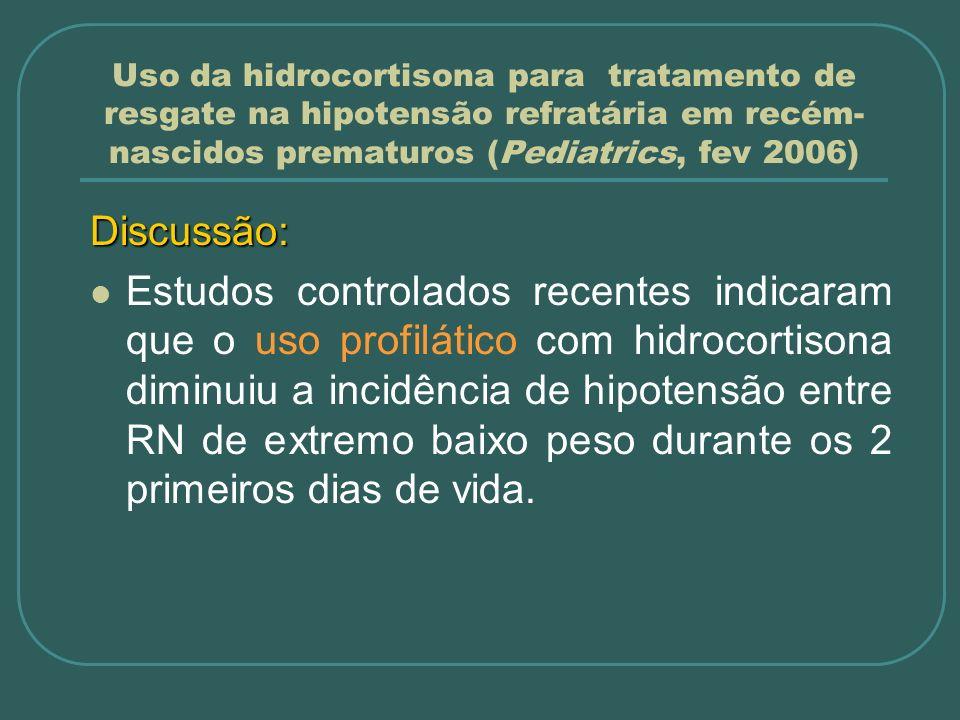 Uso da hidrocortisona para tratamento de resgate na hipotensão refratária em recém- nascidos prematuros (Pediatrics, fev 2006) Discussão: Estudos cont