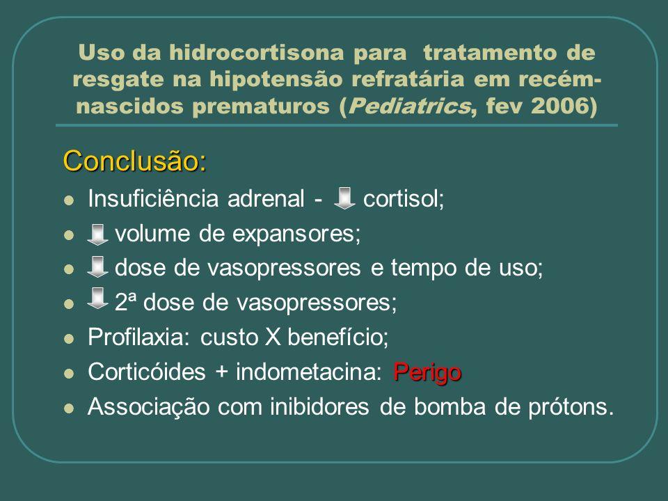 Uso da hidrocortisona para tratamento de resgate na hipotensão refratária em recém- nascidos prematuros (Pediatrics, fev 2006) Conclusão: Insuficiênci