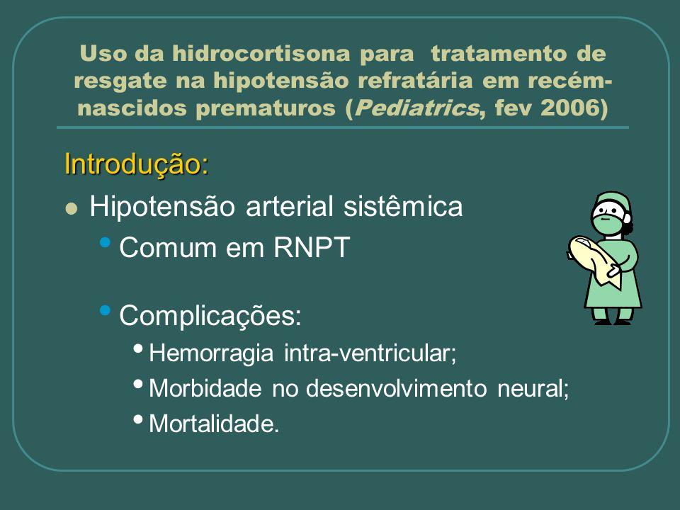Uso da hidrocortisona para tratamento de resgate na hipotensão refratária em recém- nascidos prematuros (Pediatrics, fev 2006) Introdução: Hipotensão arterial sistêmica Causa: multifatorial RNMBP: Refratários a expansão e vasopressores; Responsivos a corticoesteróides.