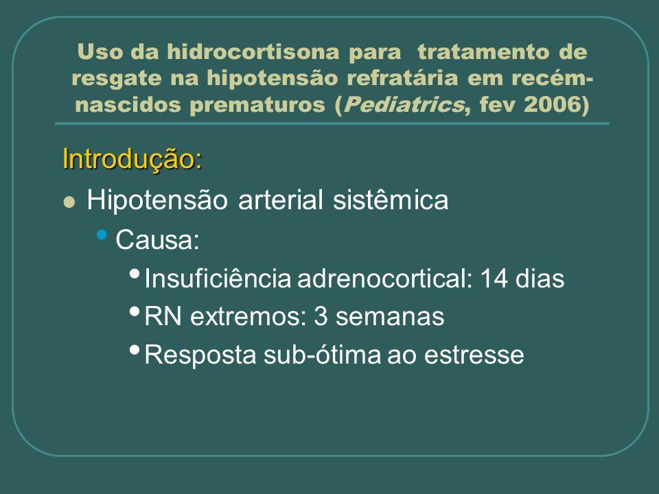 Uso da hidrocortisona para tratamento de resgate na hipotensão refratária em recém- nascidos prematuros (Pediatrics, fev 2006) Métodos: Manejo da hipotensão em RNMBP Monitorizarão: PA Gasometria Hemograma Bioquímica Cortisol Acesso arterial