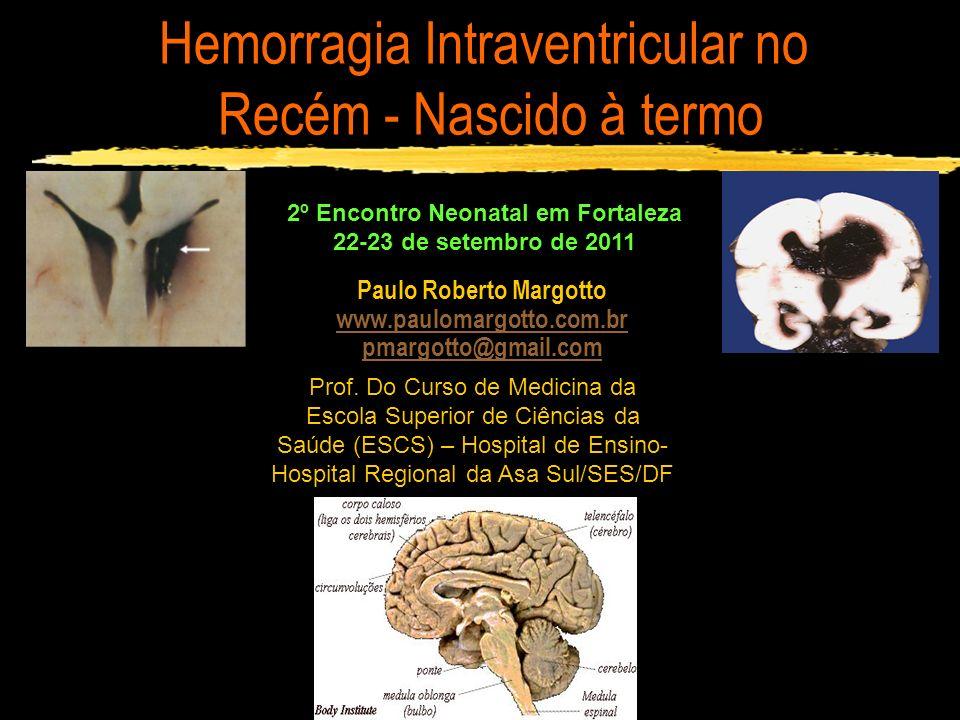 Hemorragia Intraventricular no Recém - Nascido à termo Prognóstico: Na ausência de fatores predisponentes favorável) Hemorragia Talâmica: 55,5% - Paralisia cerebral 18 meses (Roland e cl) Paciente de 17 anos com Hem talâmica quando RN: ondas espiculadas continuadas no sono (Monteiro e cl, 2001) Convulsões e infarto venoso Severidade da injúria parenquimatosa: infarto venoso WU e cl (2001) – 50% (Infarto venoso hemorrágico) A trombose venosa profunda – infarto extensivo do centro semioval, tálamo e núcleo caudado – HIV pela oclusão das veias coroidais Margotto, PR – www.paulomargotto.com.br