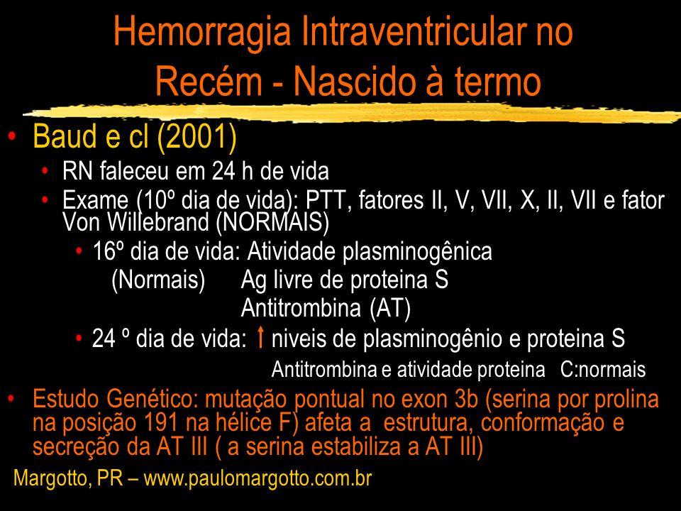 Hemorragia Intraventricular no Recém - Nascido à termo Baud e cl (2001) RN faleceu em 24 h de vida Exame (10º dia de vida): PTT, fatores II, V, VII, X