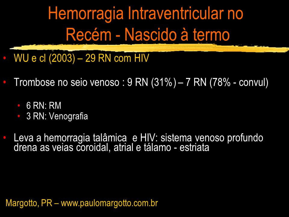 Hemorragia Intraventricular no Recém - Nascido à termo WU e cl (2003) – 29 RN com HIV Trombose no seio venoso : 9 RN (31%) – 7 RN (78% - convul) 6 RN: