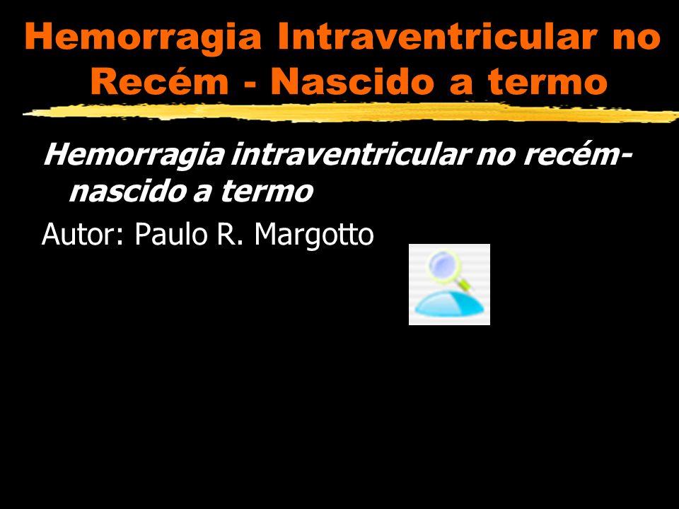 Hemorragia Intraventricular (HIV) no Recém - Nascido à termo HIV - mais frequente no RN pré-termo Sangue origina da matriz germinativa subependimária Deficiente auto-regulação do fluxo sang.