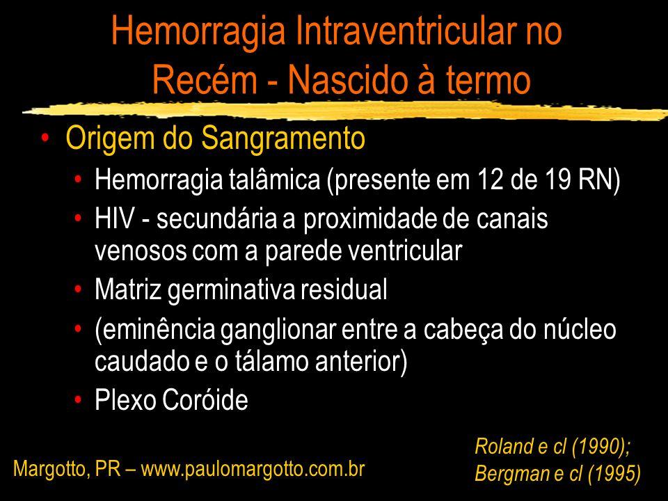 Hemorragia Intraventricular no Recém - Nascido à termo Casos Clínicos: Margotto PR, 2004 – 4º Caso RN com 40,3 sem, 3640g, Apgar 9 e 10, cesariana, alta com 2 dias 4º dia de vida: convulsão tônica, sonolência e irritabilidade LCR:hemorrágico US 1º: HIV moderada + talâmica Esq US 2º: Coágulos ambos ventriculos + cistos porencefálico talâmico Esq Margotto, PR - www.medico.org.br (neonatologia)www.medico.org.br