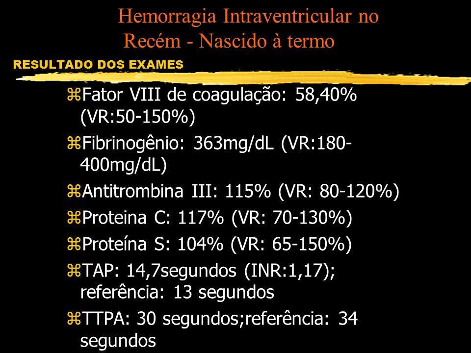 RESULTADO DOS EXAMES zFator VIII de coagulação: 58,40% (VR:50-150%) zFibrinogênio: 363mg/dL (VR:180- 400mg/dL) zAntitrombina III: 115% (VR: 80-120%) z
