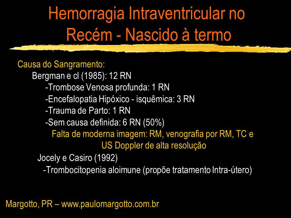Hemorragia Intraventricular no Recém - Nascido à termo Causa do Sangramento: Trombose de Seios Venosos Cerebrais: 50% RN (Wu, 2003) Distúrbios protrombóticos: 20% dos casos Grow e cl (2002): 1 RN c/ 42 sem - 3700g - convulsões tônico-clônicas na 6 º h de vida Homozigoto para termolabilmetilenotetrahidrofolatoredutase (MTHFR):enzima envolvida no metabolismo da homocisteína Hiperhomocisteinemia Injúria oxidativa ao endotélio seios venosos Margotto, PR – www.paulomargotto.com.br