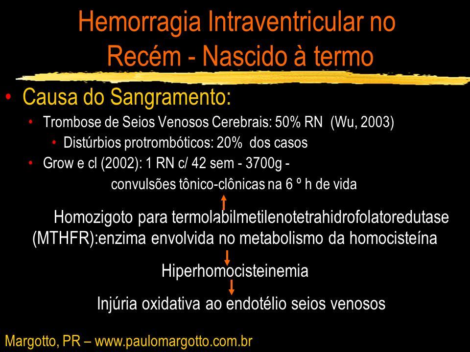 Hemorragia Intraventricular no Recém - Nascido à termo Conclusões RN a termo sem fatores de risco perinatais com o diagnóstico de HIV pelo US/TC, realizar: - Ressonância magnética -Doppler de alta resolução (7,5Mhz) -Investigação laboratorial para distúrbios trombóticos: -tempo de tromboplastina parcial, tempo de atividade de protrombina, fibrinogênio, antitrombina, atividade da proteína S, atividade da proteína C, fatores V, VII, VIII, X e fator Von Willebrand -níveis de plasminogênio -homocisteína -anticorpos maternos anti-fosfolípedes -análise genética para as deficiências associadas à trombose, incluindo a - análise do DNA para a mutação da termolábil metilenotetrahidrofolato redutase e antitrombina III Margotto, PR – www.paulomargotto.com.br
