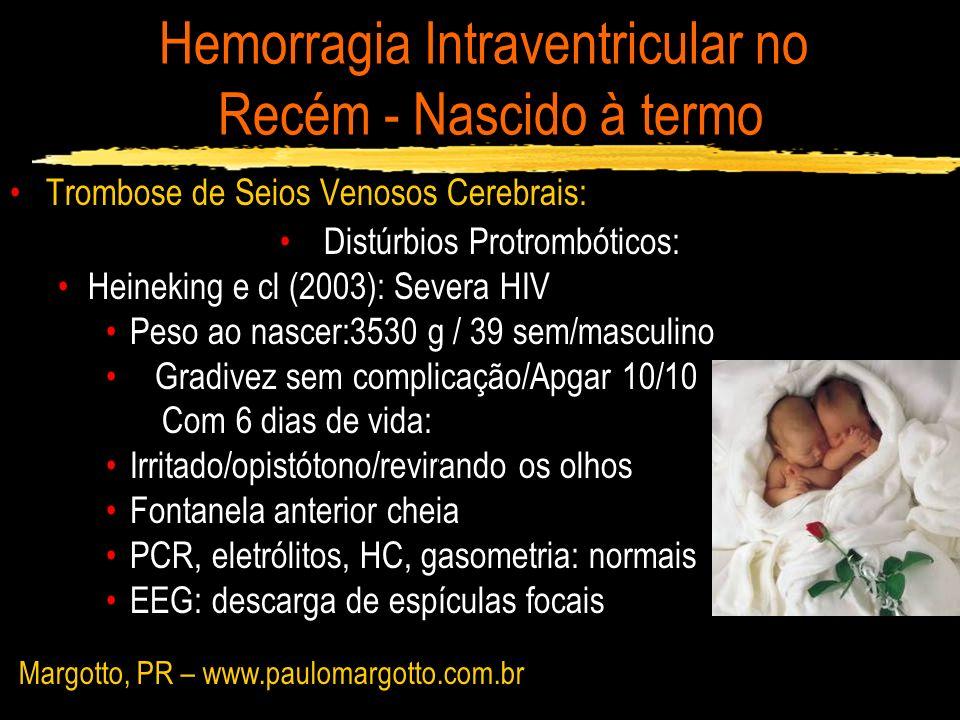 Hemorragia Intraventricular no Recém - Nascido à termo WU e cl (2003) – 29 RN com HIV Trombose no seio venoso : 9 RN (31%) – 7 RN (78% - convul) 6 RN: RM 3 RN: Venografia Leva a hemorragia talâmica e HIV: sistema venoso profundo drena as veias coroidal, atrial e tálamo - estriata Margotto, PR – www.paulomargotto.com.br