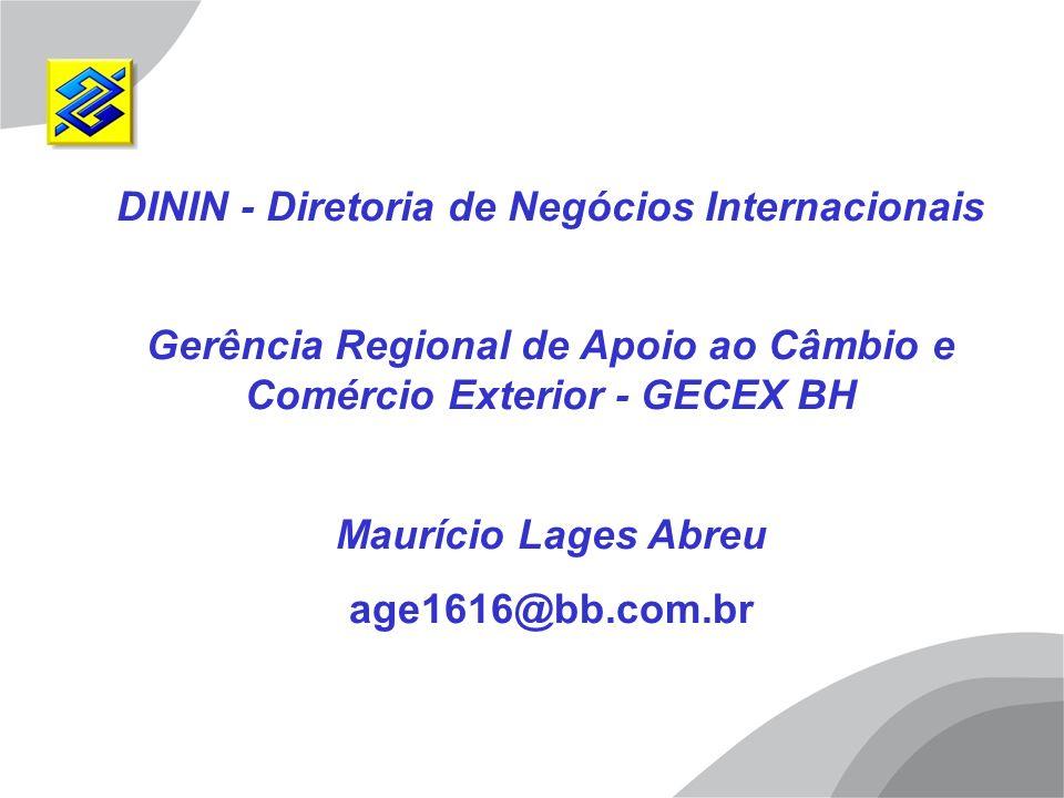 DININ - Diretoria de Negócios Internacionais Gerência Regional de Apoio ao Câmbio e Comércio Exterior - GECEX BH Maurício Lages Abreu age1616@bb.com.b