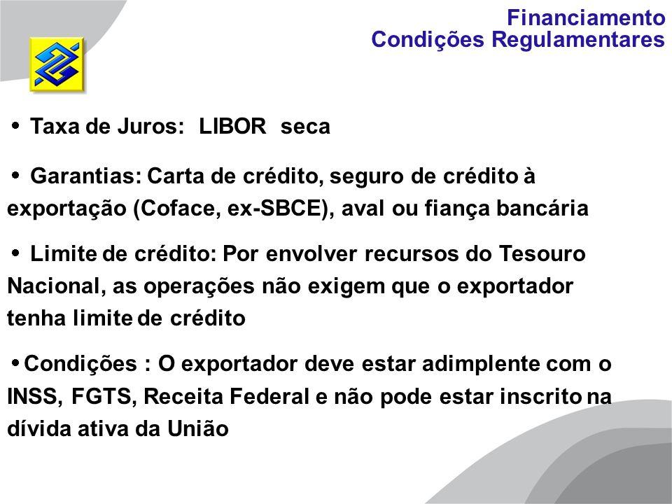 Taxa de Juros: LIBOR seca Garantias: Carta de crédito, seguro de crédito à exportação (Coface, ex-SBCE), aval ou fiança bancária Limite de crédito: Po