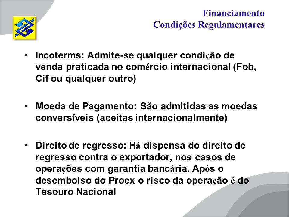 Financiamento Condições Regulamentares Incoterms: Admite-se qualquer condi ç ão de venda praticada no com é rcio internacional (Fob, Cif ou qualquer o