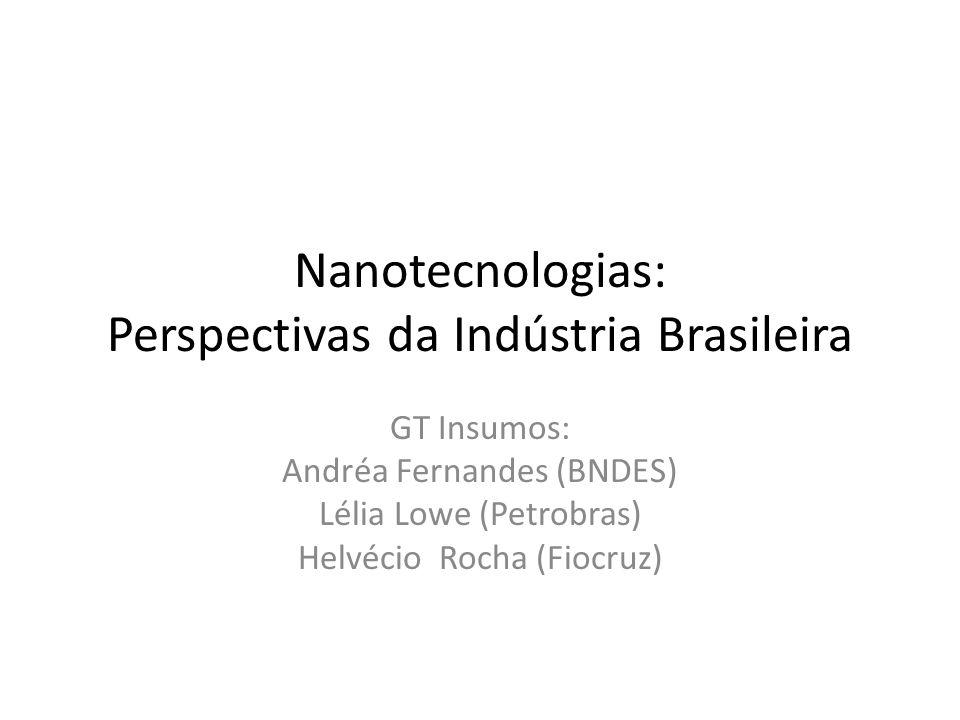 Nanotecnologias: Perspectivas da Indústria Brasileira GT Insumos: Andréa Fernandes (BNDES) Lélia Lowe (Petrobras) Helvécio Rocha (Fiocruz)
