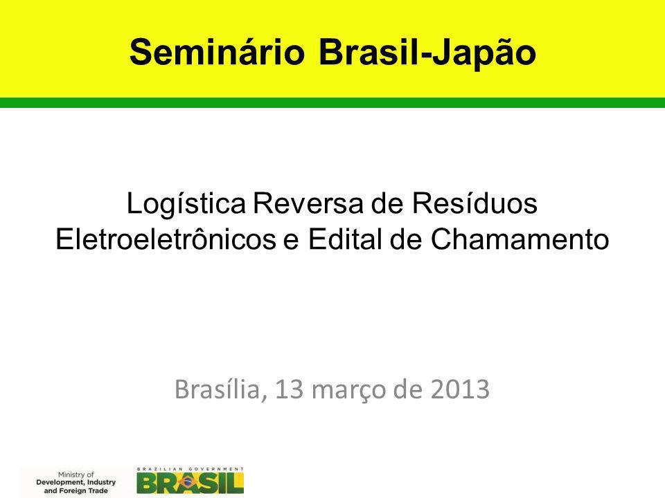Logística Reversa de Resíduos Eletroeletrônicos e Edital de Chamamento Brasília, 13 março de 2013 Seminário Brasil-Japão