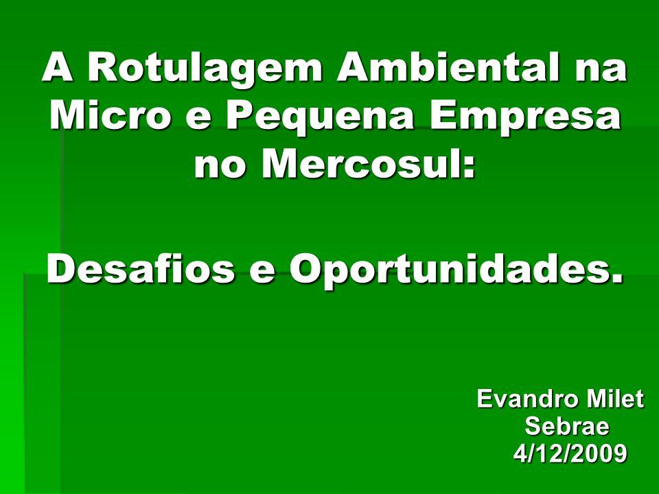 A Rotulagem Ambiental na Micro e Pequena Empresa no Mercosul: Desafios e Oportunidades. Evandro Milet Sebrae 4/12/2009