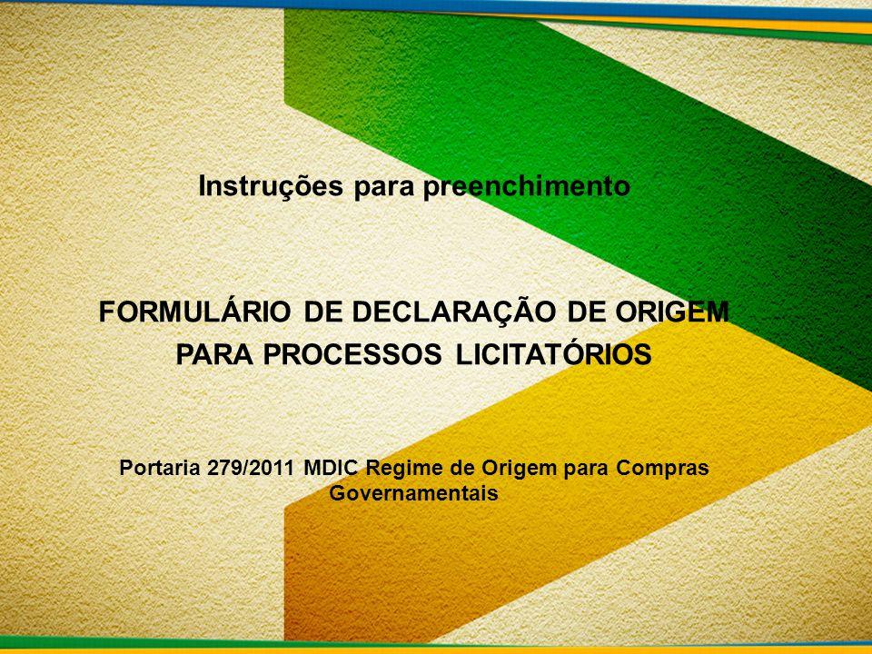 Instruções para preenchimento FORMULÁRIO DE DECLARAÇÃO DE ORIGEM PARA PROCESSOS LICITATÓRIOS Portaria 279/2011 MDIC Regime de Origem para Compras Gove