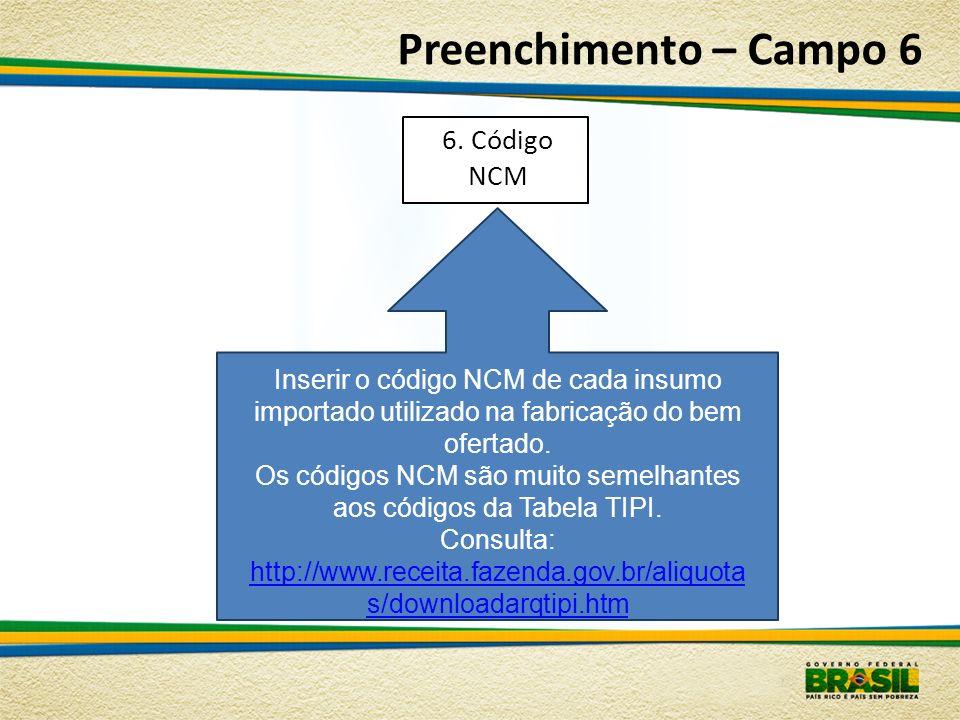 Preenchimento – Campo 6 Inserir o código NCM de cada insumo importado utilizado na fabricação do bem ofertado. Os códigos NCM são muito semelhantes ao