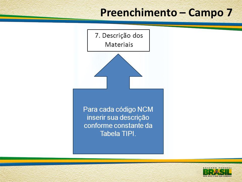 Preenchimento – Campo 7 Para cada código NCM inserir sua descrição conforme constante da Tabela TIPI. 7. Descrição dos Materiais