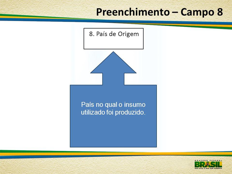 Preenchimento – Campo 8 País no qual o insumo utilizado foi produzido. 8. País de Origem
