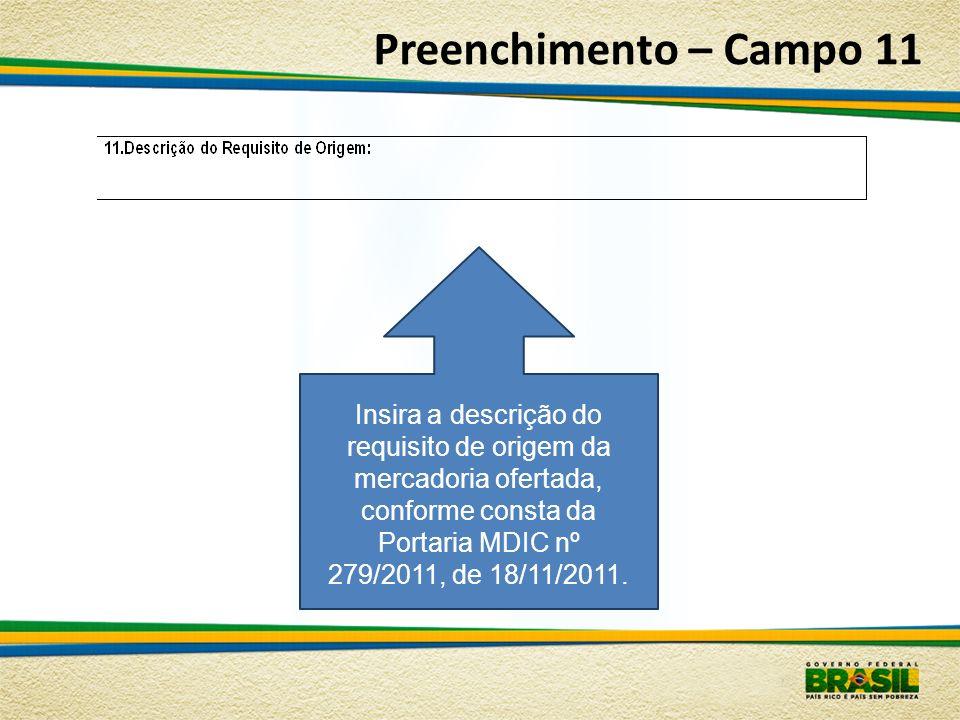 Preenchimento – Campo 11 Insira a descrição do requisito de origem da mercadoria ofertada, conforme consta da Portaria MDIC nº 279/2011, de 18/11/2011