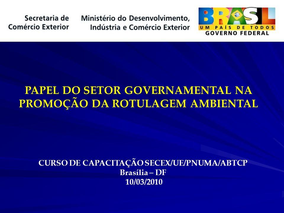 PAPEL DO SETOR GOVERNAMENTAL NA PROMOÇÃO DA ROTULAGEM AMBIENTAL CURSO DE CAPACITAÇÃO SECEX/UE/PNUMA/ABTCP Brasília – DF 10/03/2010