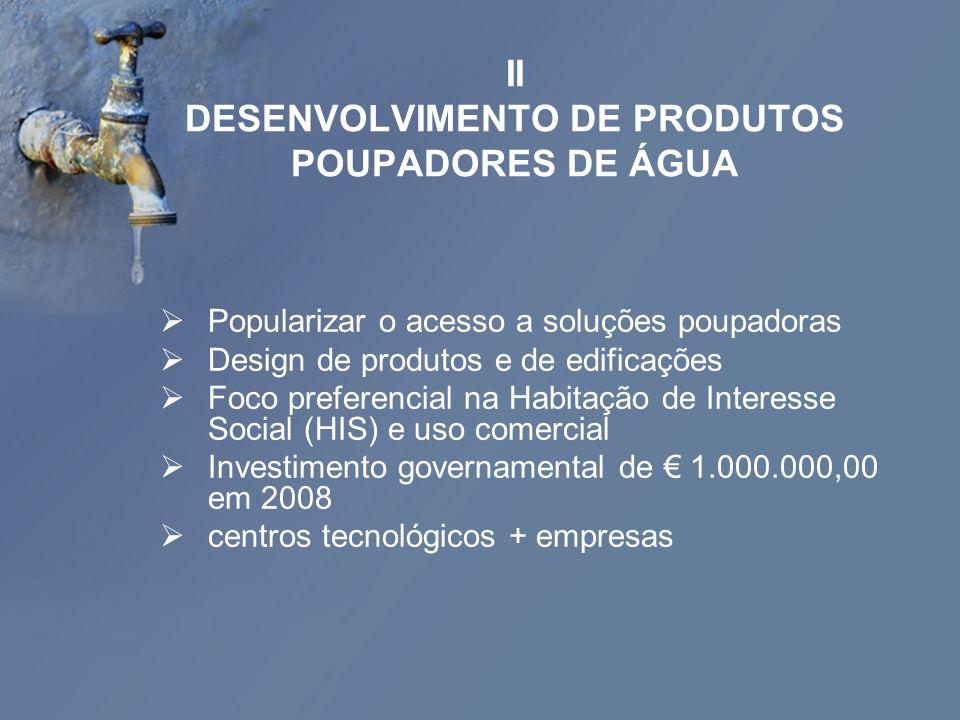 II DESENVOLVIMENTO DE PRODUTOS POUPADORES DE ÁGUA Popularizar o acesso a soluções poupadoras Design de produtos e de edificações Foco preferencial na