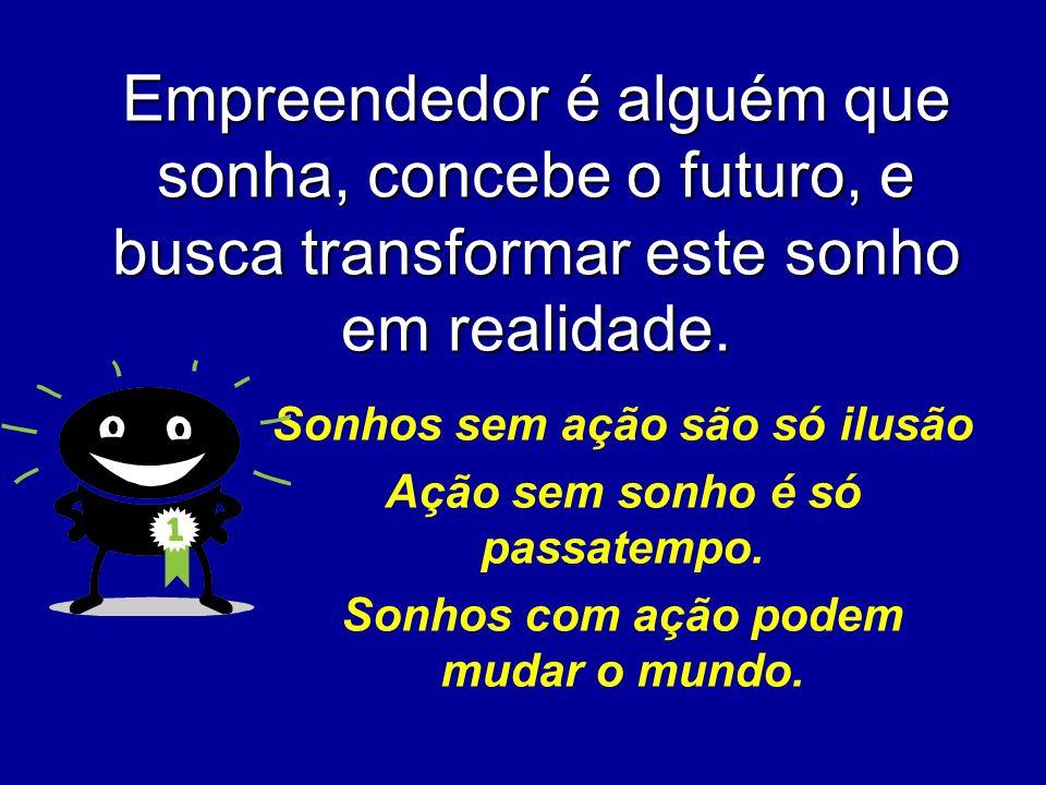 Empreendedor é alguém que sonha, concebe o futuro, e busca transformar este sonho em realidade.