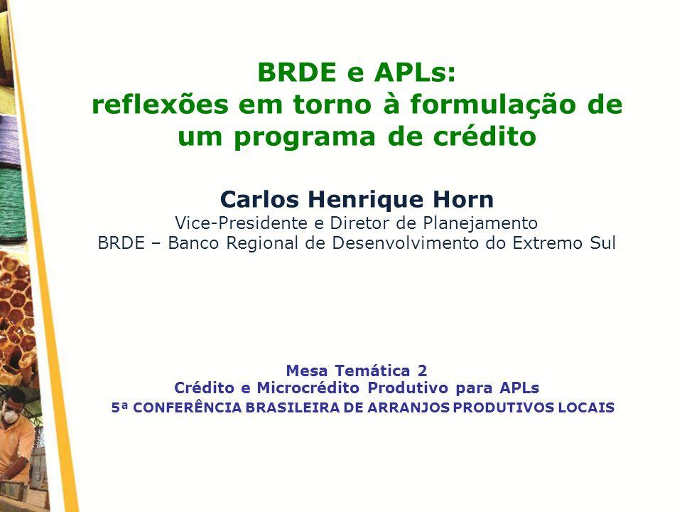 5ª CONFERÊNCIA BRASILEIRA DE ARRANJOS PRODUTIVOS LOCAIS BRDE e APLs: reflexões em torno à formulação de um programa de crédito Carlos Henrique Horn Vi
