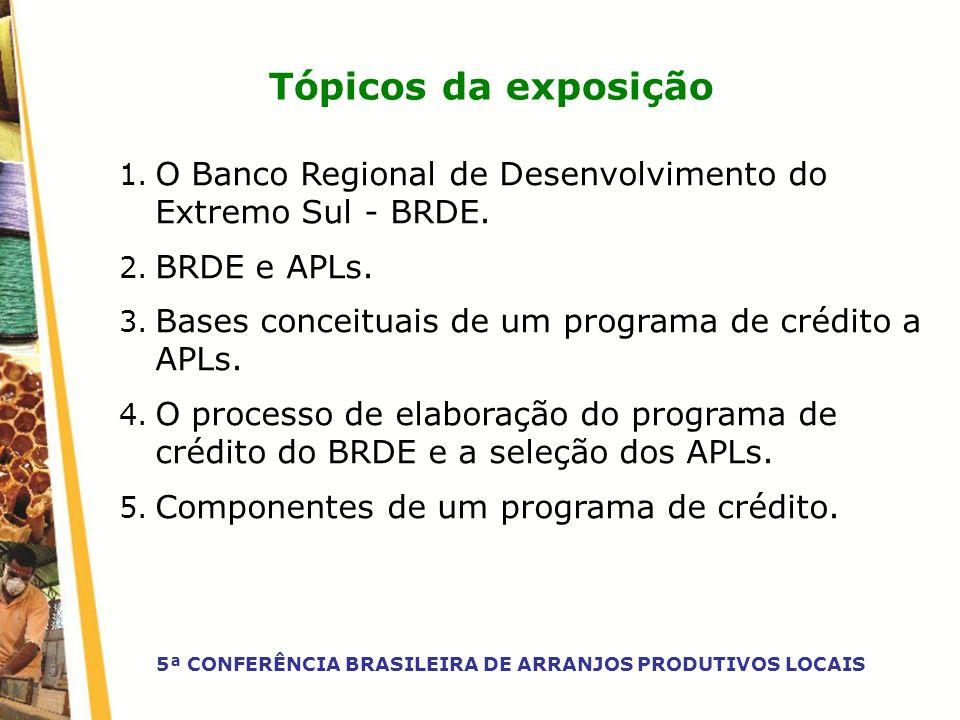 Tópicos da exposição 1. O Banco Regional de Desenvolvimento do Extremo Sul - BRDE. 2. BRDE e APLs. 3. Bases conceituais de um programa de crédito a AP